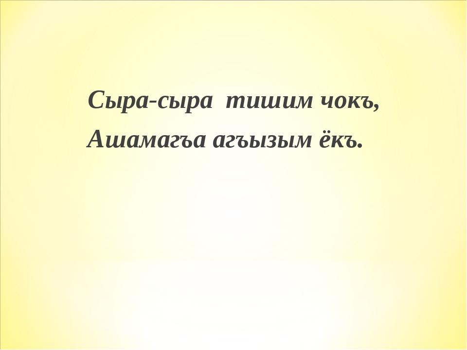 Сыра-сыра тишим чокъ, Ашамагъа агъызым ёкъ.