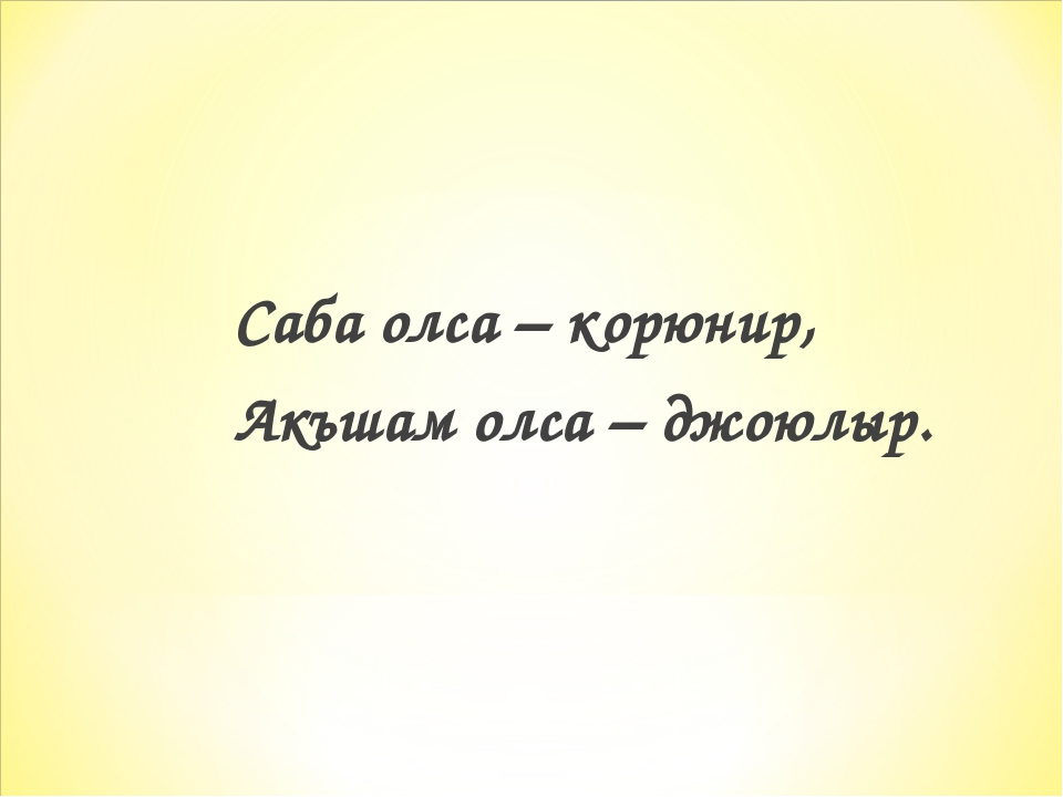 Саба олса – корюнир, Акъшам олса – джоюлыр.
