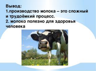 Вывод: 1.производство молока – это сложный и трудоёмкий процесс. 2. молоко по