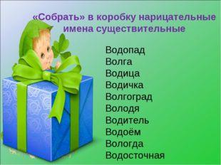 «Собрать» в коробку нарицательные имена существительные Водопад Волга Водица