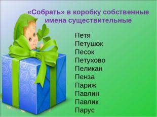 «Собрать» в коробку собственные имена существительные Петя Петушок Песок Пету