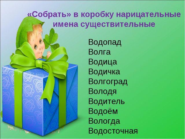 «Собрать» в коробку нарицательные имена существительные Водопад Волга Водица...