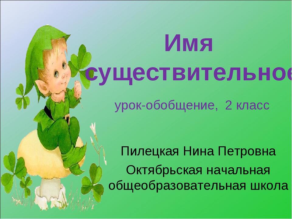 Имя существительное урок-обобщение, 2 класс Пилецкая Нина Петровна Октябрьска...