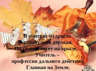 В учителе мудрость талантливо дерзкая, Он солнце несет на крыле… Учитель – пр