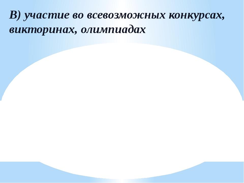 В) участие во всевозможных конкурсах, викторинах, олимпиадах