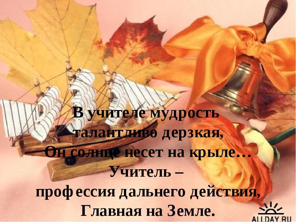 В учителе мудрость талантливо дерзкая, Он солнце несет на крыле… Учитель – пр...