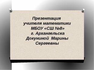 Презентация учителя математики МБОУ «СШ №8» г. Архангельска Докуниной Марины