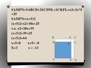 SAMFN=SABCD+2SCDNL+SCKFL=x2+2x*5+25 SAMFN=(x+5)2 (x+5)2=x2+10x+25 т.к. x2+10x