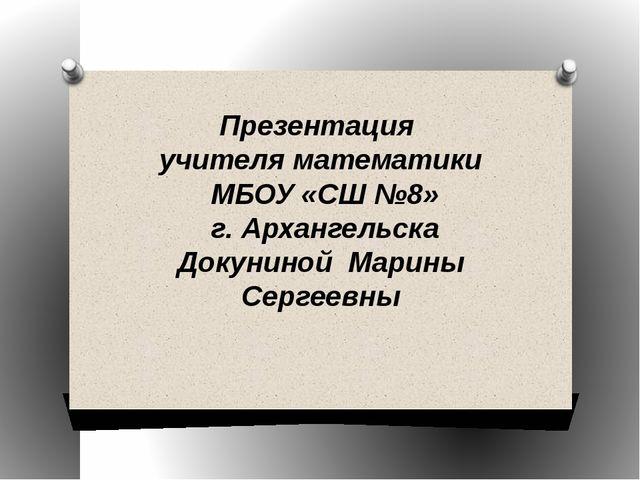 Презентация учителя математики МБОУ «СШ №8» г. Архангельска Докуниной Марины...