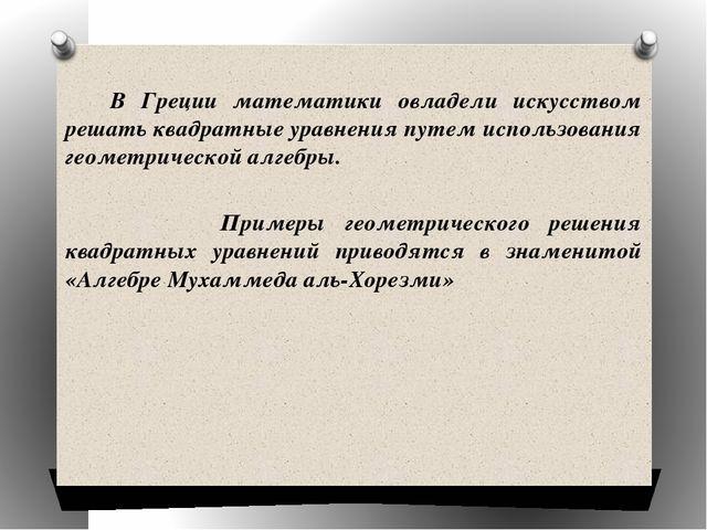 В Греции математики овладели искусством решать квадратные уравнения путем ис...