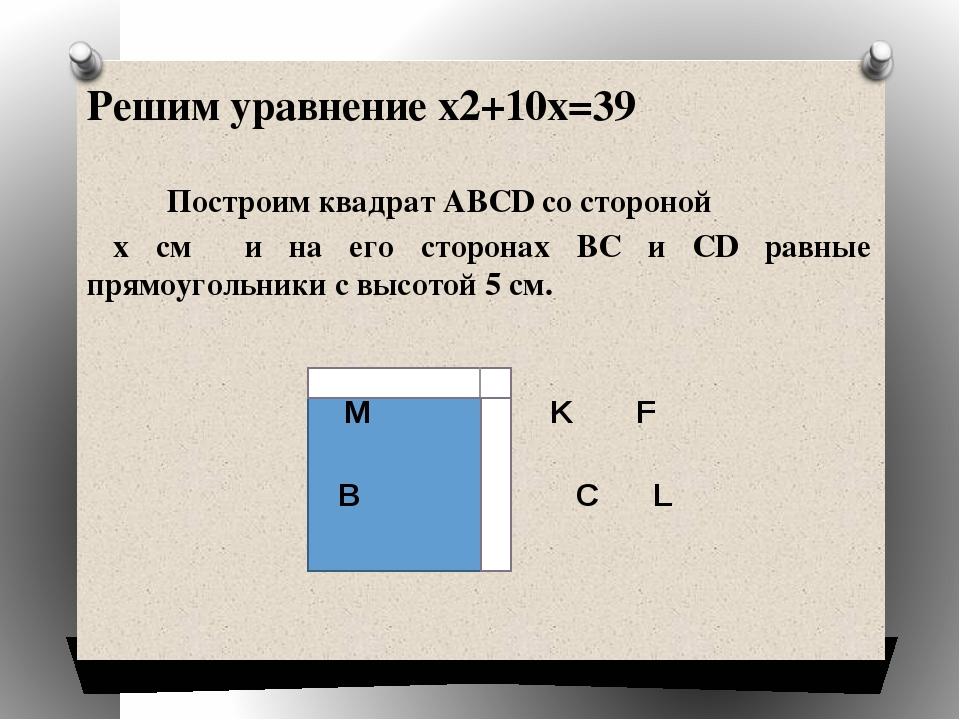 Решим уравнение x2+10x=39 Построим квадрат ABCD со стороной х см и на его ст...