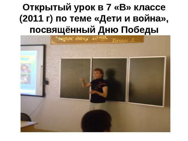Открытый урок в 7 «В» классе (2011 г) по теме «Дети и война», посвящённый Дню...