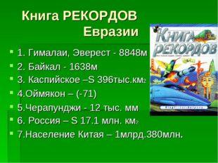 Книга РЕКОРДОВ Евразии 1. Гималаи, Эверест - 8848м 2. Байкал - 1638м 3. Каспи