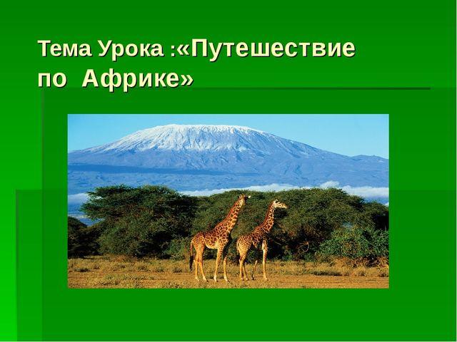 Тема Урока :«Путешествие по Африке»