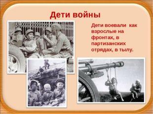 Дети войны Дети воевали как взрослые на фронтах, в партизанских отрядах, в т