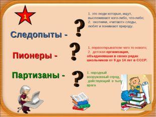 Следопыты - Партизаны - Пионеры - 1 1. первооткрыватели чего то нового; 2. де