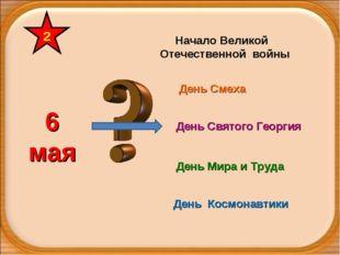6 мая Начало Великой Отечественной войны День Святого Георгия День Смеха День