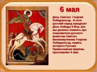 6 мая День Святого Георгия Победоносца. И хотя русский народ празднует День П