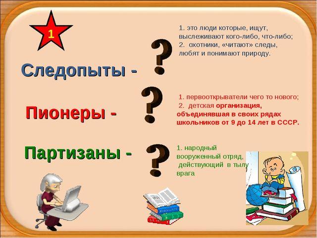Следопыты - Партизаны - Пионеры - 1 1. первооткрыватели чего то нового; 2. де...