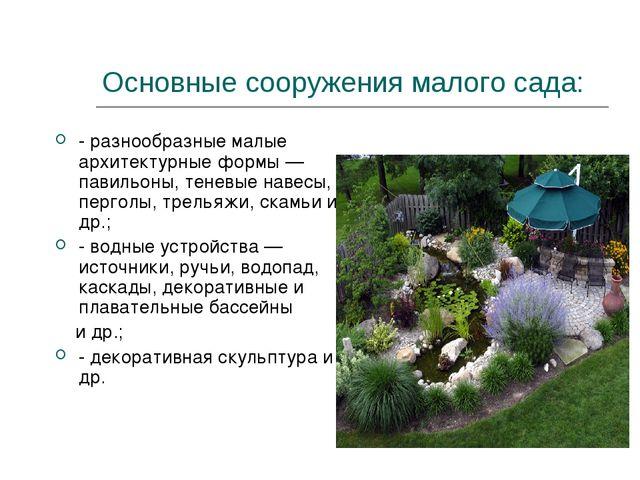 Основные сооружения малого сада: - разнообразные малые архитектурные формы —...