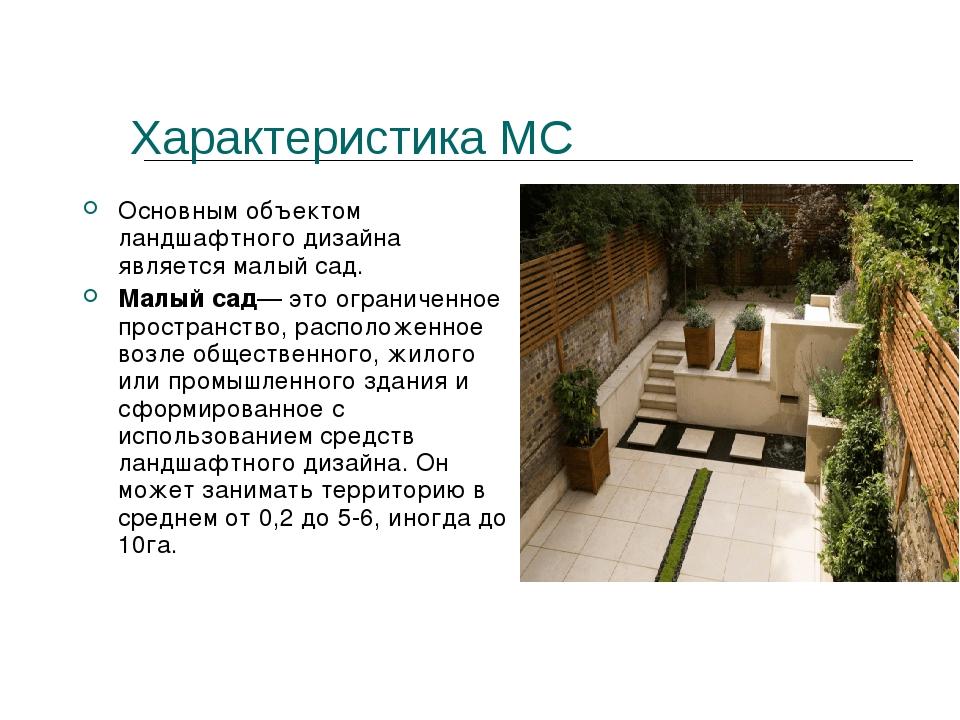 Характеристика МС Основным объектом ландшафтного дизайна является малый сад....