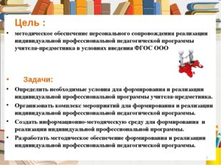 Цель : методическое обеспечение персонального сопровождения реализации индив