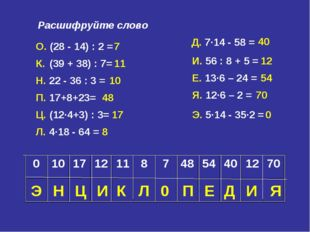 Расшифруйте слово О. (28 - 14) : 2 = 7 К. (39 + 38) : 7= 11 Н. 22 - 36 : 3 =