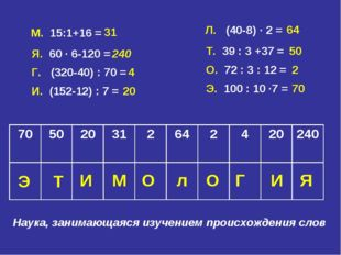 М. 15:1+16 = 31 Я. 60 ∙ 6-120 = 240 Г. (320-40) : 70 = 4 И. (152-12) : 7 = 20