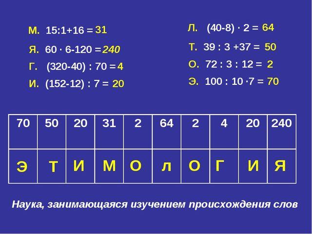 М. 15:1+16 = 31 Я. 60 ∙ 6-120 = 240 Г. (320-40) : 70 = 4 И. (152-12) : 7 = 20...