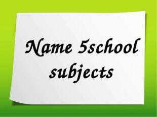Name 5school subjects
