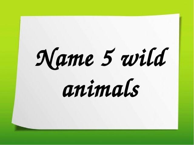 Name 5 wild animals