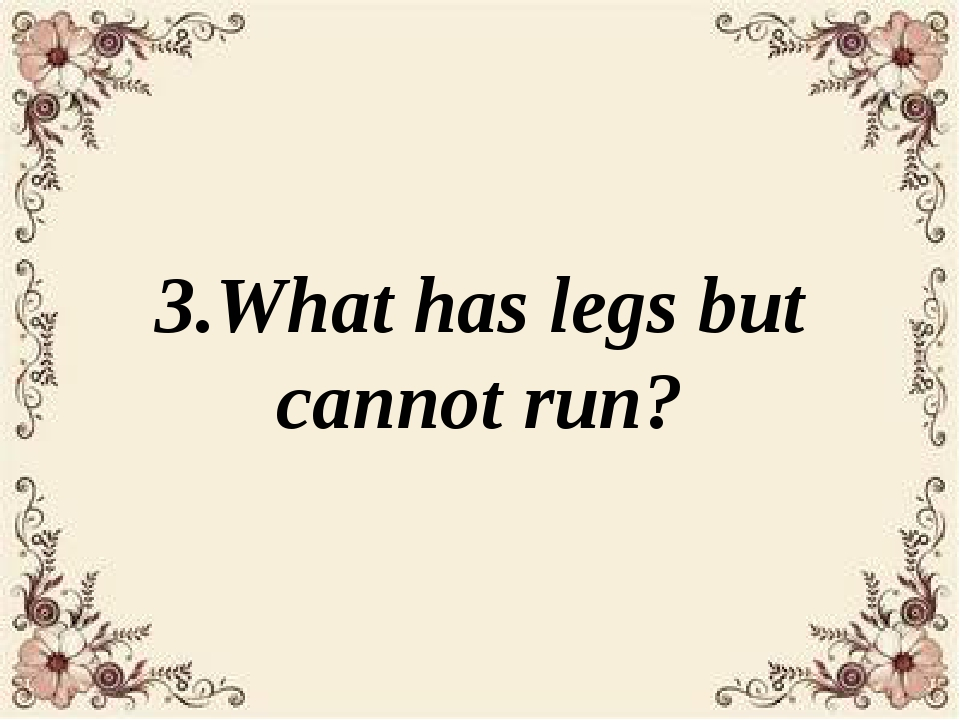 3.What has legs but cannot run?