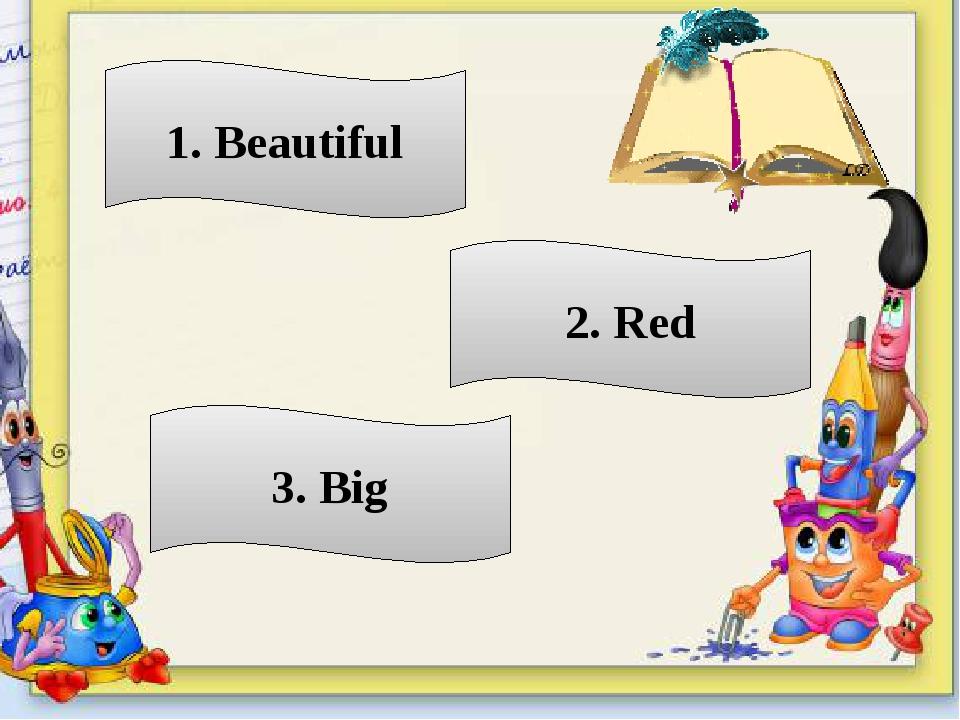 1. Beautiful 2. Red 3. Big