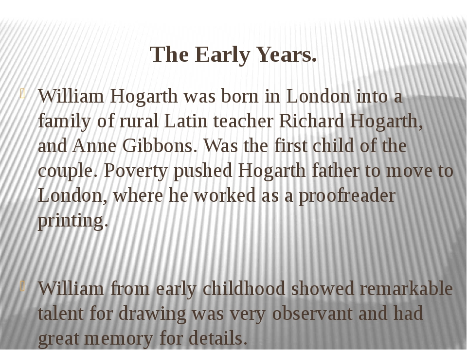 The Early Years. William Hogarth was born in London into a family of rural La...