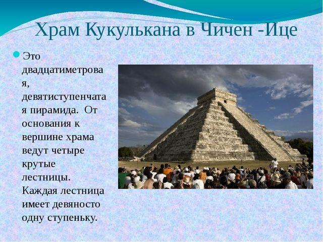 Храм Кукулькана в Чичен -Ице Это двадцатиметровая, девятиступенчатая пирамида...