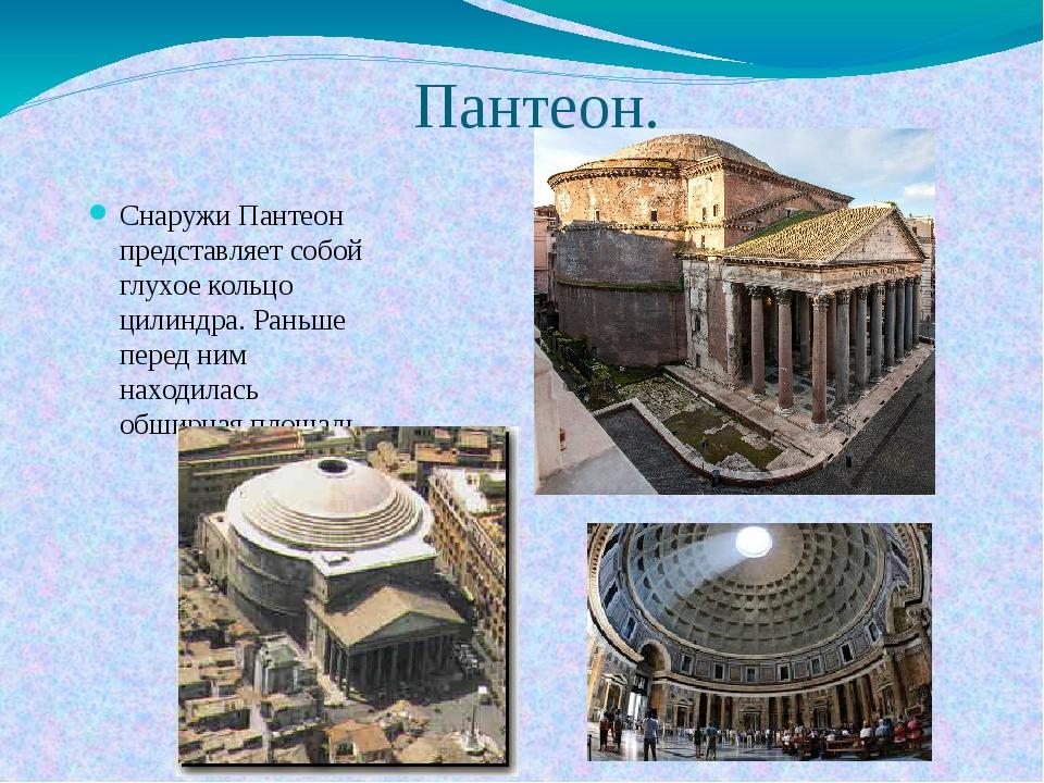 Пантеон. Снаружи Пантеон представляет собой глухое кольцо цилиндра. Раньше пе...