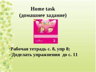 Home task (домашнее задание) Рабочая тетрадь с. 8, упр 8; - Доделать упражнен