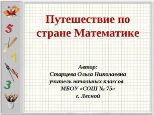 Путешествие по стране Математике Автор: Старцева Ольга Николаевна учитель нач
