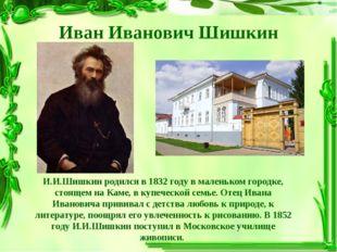 Иван Иванович Шишкин И.И.Шишкин родился в 1832 году в маленьком городке, стоя