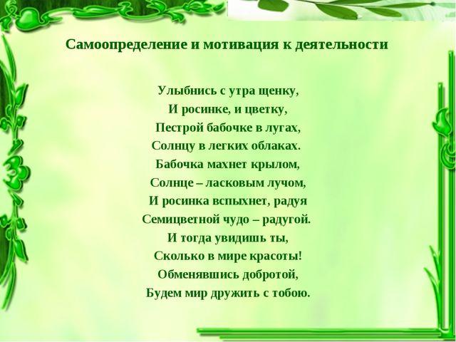Самоопределение и мотивация к деятельности Улыбнись с утра щенку, И росинке,...