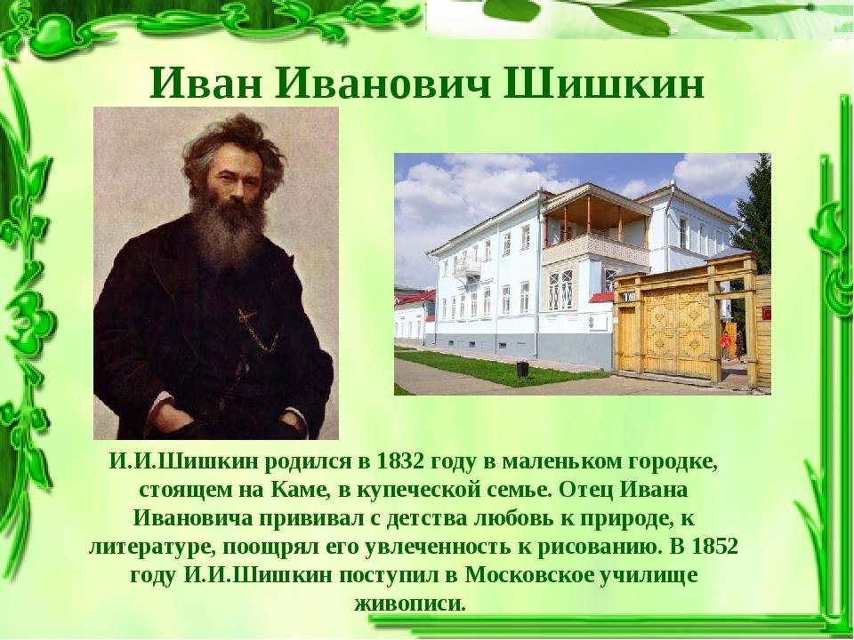 Иван Иванович Шишкин И.И.Шишкин родился в 1832 году в маленьком городке, стоя...