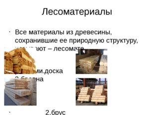 Лесоматериалы Все материалы из древесины, сохранившие ее природную структуру,