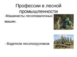 Профессии в лесной промышленности -Машинисты лесоповалочных машин. - Водители