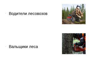 Водители лесовозов Вальщики леса