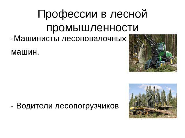 Профессии в лесной промышленности -Машинисты лесоповалочных машин. - Водители...