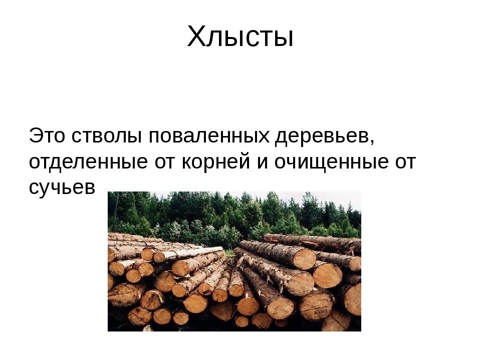Хлысты Это стволы поваленных деревьев, отделенные от корней и очищенные от су...