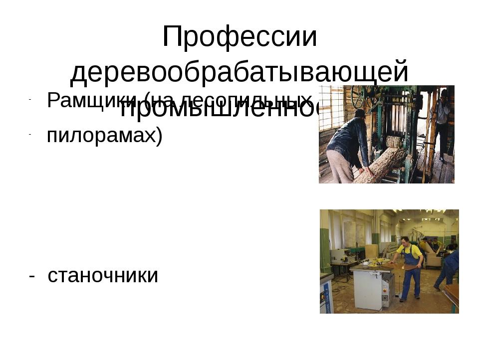 Профессии деревообрабатывающей промышленности Рамщики (на лесопильных пилорам...