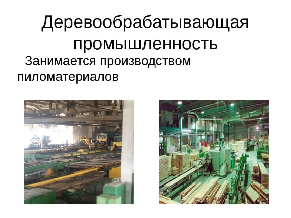 Деревообрабатывающая промышленность Занимается производством пиломатериалов