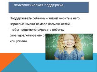 психологическая поддержка. Поддерживать ребенка – значит верить в него. Взро