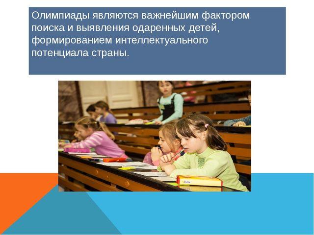 Олимпиады являются важнейшим фактором поиска и выявления одаренных детей, фор...